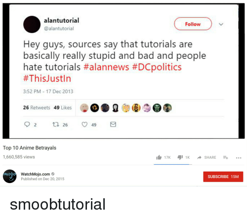 Alantutorial: alantutorial  @alantutorial  Follow  Hey guys, sources say that tutorials are  basically really stupid and bad and people  hate tutorials #alannews #DCpolitics  #ThisJustIn  3:52 PM 17 Dec 2013  26 Retweets 49 Likes  Top 10 Anime Betrayals  1,660,585 views  17K 1K SHARE -...  ho)  WatchMoio.com  Published on Dec 20, 2015  SUBSCRIBE 15M