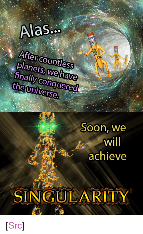 """strike back: Alas..  After countless  planets, wehave  finally conquered  the universe.  Soon, we  Will  achieve  SINGULARITY <p>[<a href=""""https://www.reddit.com/r/surrealmemes/comments/8f1fzy/the_pencilmen_strike_back/"""">Src</a>]</p>"""