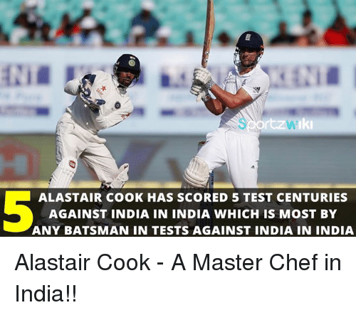master chef: ALASTAIR COOK HAS SCORED 5 TEST CENTURIES  AGAINST INDIA IN INDIA WHICH IS MOST BY  ANY BATSMAN IN TESTS AGAINST INDIA IN INDIA Alastair Cook - A Master Chef in India!!