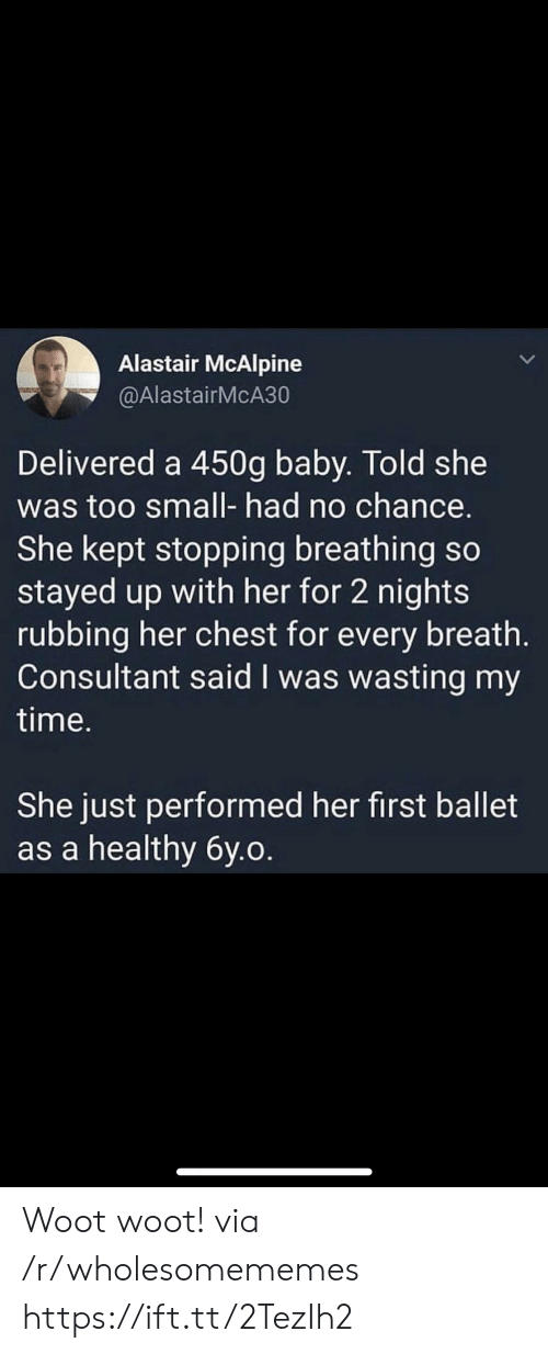 no chance: Alastair McAlpine  @AlastairMcA30  Delivered a 450g baby. Told she  was too small- had no chance.  She kept stopping breathing so  stayed up with her for 2 nights  rubbing her chest for every breath.  Consultant said I was wasting my  time.  She just performed her first ballet  as a healthy 6y.o. Woot woot! via /r/wholesomememes https://ift.tt/2TezIh2