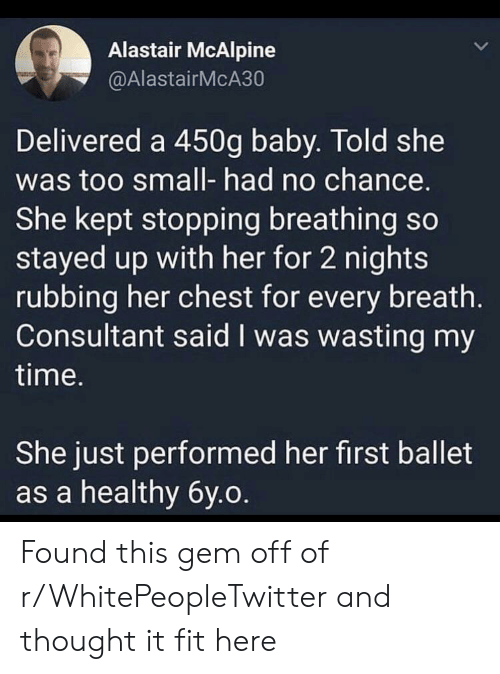 no chance: Alastair McAlpine  @AlastairMcA30  Delivered a 450g baby. Told she  was too small- had no chance.  She kept stopping breathing so  stayed up with her for 2 nights  rubbing her chest for every breath.  Consultant said I was wasting my  time.  She just performed her first ballet  as a healthy 6y.o Found this gem off of r/WhitePeopleTwitter and thought it fit here