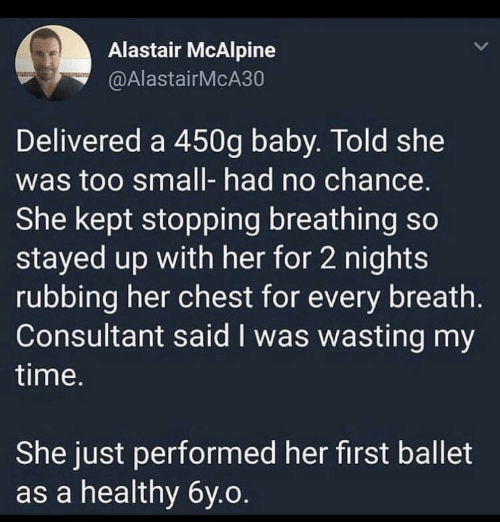 no chance: Alastair McAlpine  @AlastairMcA30  Delivered a 450g baby. Told she  was too small- had no chance.  She kept stopping breathing so  stayed up with her for 2 nights  rubbing her chest for every breath.  Consultant said I was wasting my  time.  She just performed her first ballet  as a healthy 6y.o.