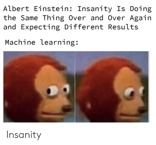 And Over: Albert Einstein: Insanity Is Doing  the Same Thing Over and Over Again  and Expecting Different Results  Machine learning: Insanity