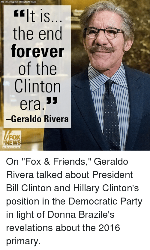 """geraldo: Albin LohrJanes/picbure-alialdpaAPImages  lt is  the end  forever  of the  Clinton  era.3>  -Geraldo Rivera  FOX  NEWS  chan ne On """"Fox & Friends,"""" Geraldo Rivera talked about President Bill Clinton and Hillary Clinton's position in the Democratic Party in light of Donna Brazile's revelations about the 2016 primary."""