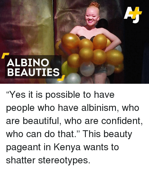 "albinism: ALBINO  BEAUTIES ""Yes it is possible to have people who have albinism, who are beautiful, who are confident, who can do that.""  This beauty pageant in Kenya wants to shatter stereotypes."