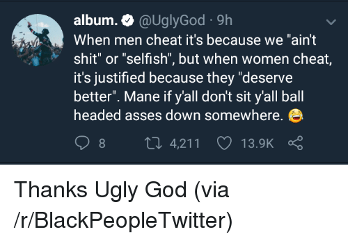 """Justified: album.@UglyGod 9h  When men cheat it's because we """"ain't  shit"""" or """"selfish"""", but when women cheat,  it's justified because they """"deserve  better"""". Mane if y'all don't sit y'all ball  headed asses down somewhere.  8 4,211 13.9K ς <p>Thanks Ugly God (via /r/BlackPeopleTwitter)</p>"""