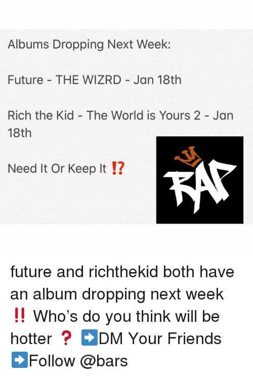 Rich The Kid: Albums Dropping Next Week:  Future THE WIZRD Jan 18th  Rich the Kid - The World is Yours 2 - Jan  18th  Need It Or Keep It !?  12 future and richthekid both have an album dropping next week ‼️ Who's do you think will be hotter ❓ ➡️DM Your Friends ➡️Follow @bars