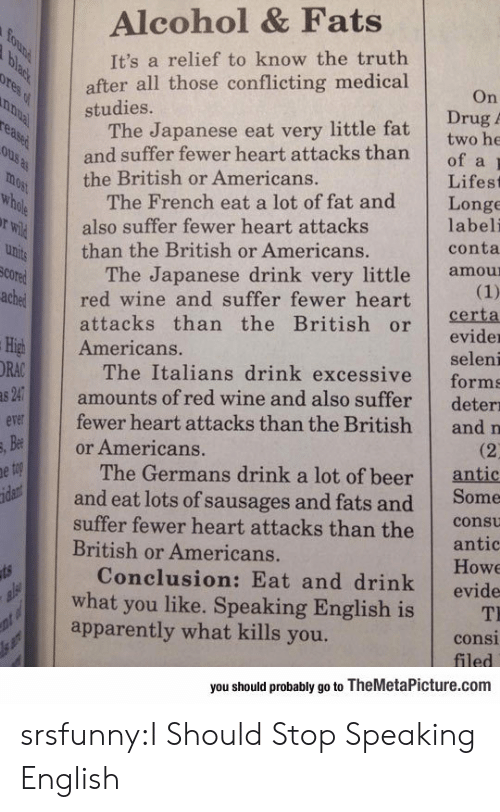 sausages: Alcohol & Fats  It's a relief to know the truth  after all those conflicting medical  studies.  On  Drug  The Japanese eat very little fat twobe  and suffer fewer heart attacks thanof a  the British or Americans.  Lifest  The French eat a lot of fat and Longe  labeli  conta  also suffer fewer heart attacks  than the British or Americans.  The Japanese drink very little amou  cored  chered wine and suffer fewer heart  attacks than the British orerta  evider  seleni  The Italians drink excessive forms  amounts of red wine and also suffer deterı  fewer heart attacks than the British and n  High Americans.  ORA  v  Be  or Americans.  The Germans drink a lot of beer  antic  and eat lots of sausages and fats and Some  suffer fewer heart attacks than the cot  antic  Howe  Conclusion: Eat and drink evide  British or Americans.  what you like. Speaking English is T  apparently what kills you.  consi  you should probably go to TheMetaPicture.com srsfunny:I Should Stop Speaking English