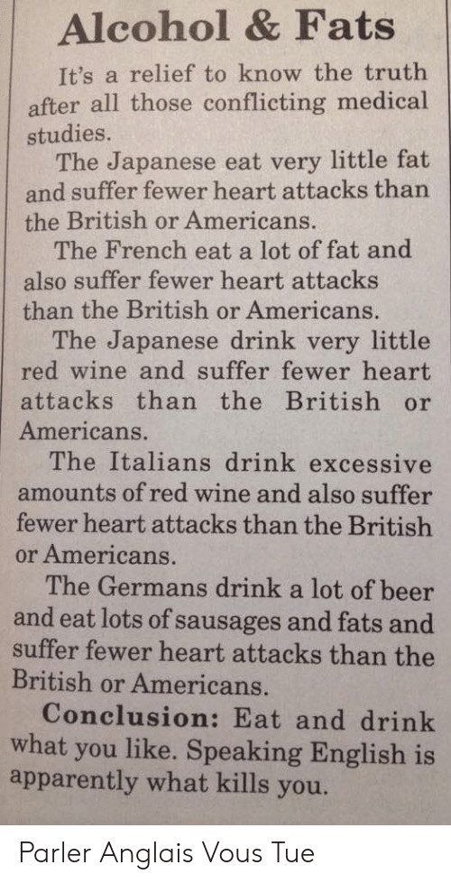 Apparently, Beer, and Wine: Alcohol & Fats  It's a relief to know the truth  after all those conflicting medical  studies.  The Japanese eat very little fat  and suffer fewer heart attacks than  the British or Americans.  The French eat a lot of fat and  also suffer fewer heart attacks  than the British or Americans.  The Japanese drink very little  red wine and suffer fewer heart  attacks than the British or  Americans.  The Italians drink excessive  amounts of red wine and also suffer  fewer heart attacks than the British  or Americans.  The Germans drink a lot of beer  and eat lots of sausages and fats and  suffer fewer heart attacks than the  British or Americans.  Conclusion: Eat and drink  what you like. Speaking English is  apparently what kills you. Parler Anglais Vous Tue