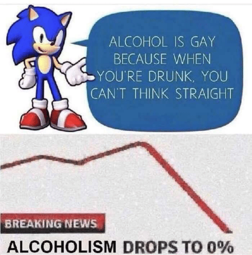 Drunk, News, and Alcohol: ALCOHOL IS GAY  BECAUSE WHEN  YOU'RE DRUNK, YOU  CAN'T THINK STRAIGHT  BREAKING NEWS  ALCOHOLISM DROPS TO 0%