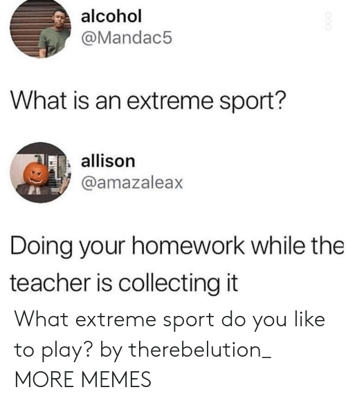 Dank, Memes, and Target: alcohol  @Mandac5  What is an extreme sport?  allison  @amazaleax  Doing your homework while the  teacher is collecting it What extreme sport do you like to play? by therebelution_ MORE MEMES