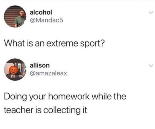 Collecting: alcohol  @Mandac5  What is an extreme sport?  allison  @amazaleax  Doing your homework while the  teacher is collecting it