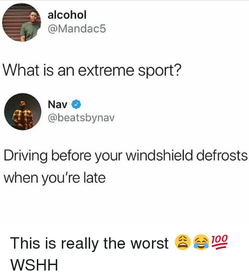 Driving, Memes, and The Worst: alcohol  @Mandac5  What is an extreme sport?  Nav  @beatsbynav  Driving before your windshield defrosts  when you're late This is really the worst 😩😂💯 WSHH