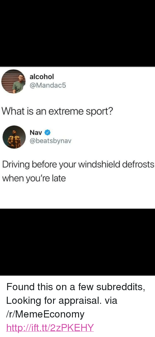 "subreddits: alcohol  @Mandac5  What is an extreme sport?  Nav  @beatsbynav  Driving before your windshield defrosts  when you're late <p>Found this on a few subreddits, Looking for appraisal. via /r/MemeEconomy <a href=""http://ift.tt/2zPKEHY"">http://ift.tt/2zPKEHY</a></p>"