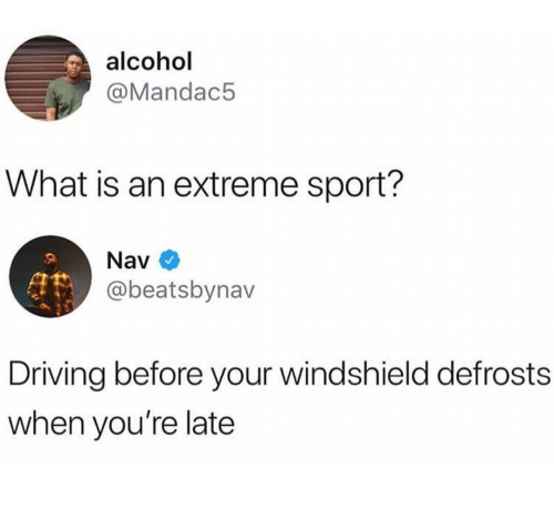 Youre Late: alcohol  @Mandac5  What is an extreme sport?  Nav  @beatsbynav  Driving before your windshield defrosts  when you're late