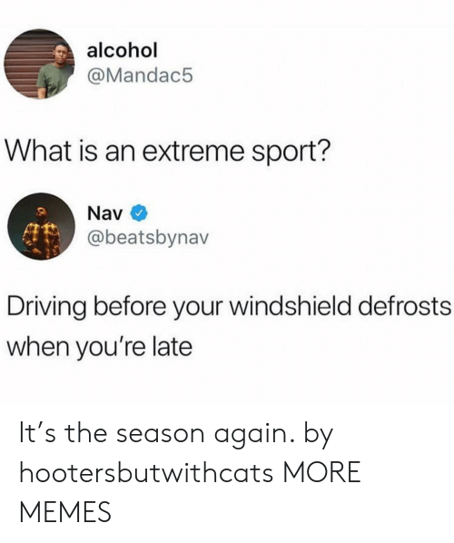 Dank, Driving, and Memes: alcohol  @Mandac5  What is an extreme sport?  Nav  @beatsbynav  Driving before your windshield defrosts  when you're late It's the season again. by hootersbutwithcats MORE MEMES