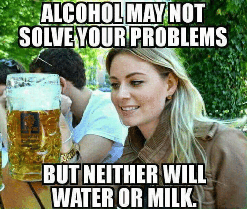 Memes, Alcohol, and Water: ALCOHOL MAY NOT  SOLVEYOUR PROBLEMS  BUT NEITHER WILL  WATER OR MILK