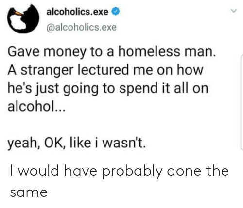 It All: alcoholics.exe  @alcoholics.exe  Gave money to a homeless man.  A stranger lectured me on how  he's just going to spend it all on  alcohol...  yeah, OK, like i wasn't. I would have probably done the same