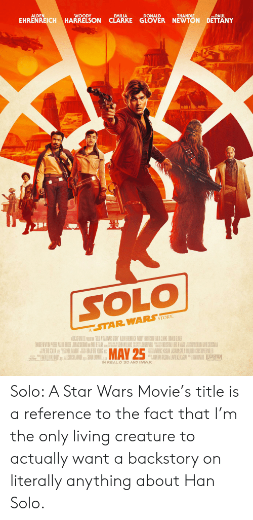 Valee: ALDEN  WOODY  EMILIA  EHRENREICH HARRELSON CLARKE GLOVER NEWTON BETTANY  DONALD  THANDIE  PAUL  SOLO  STORY  STAR WARS  THANDENEWITON PHIRE VALEE SSOTAMO  Y  HAN SOL  IGNAL STA WAR  9OORE CMPORE  ANAPHDE  PERO SCALA E LAMDONTADURD YOUNG ASS  MAY 25  HAWRENCE KASIAN JASINMAIN PHILURD CHISIOHERMILER  JUNATHAN KASDAN LAWRENCE KASIAN AGIM  AHLEN KENED  ALISIN SHEARMUR, SMONEMAUEL  ler  IN REAL D 3D AND IMAX  ltd Solo: A Star Wars Movie's title is a reference to the fact that I'm the only living creature to actually want a backstory on literally anything about Han Solo.
