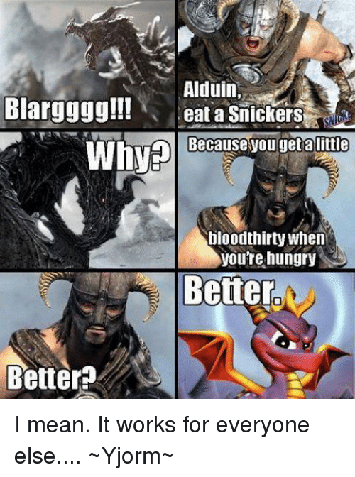 snicker: Alduin  Blargggg!!!  eat a Snickers  ause you get a little  Why  bloodthirty when  you're hungry  Better.  Bettera I mean. It works for everyone else.... ~Yjorm~