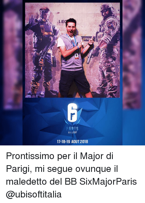 Memes, Paris, and 🤖: ALE  PARIS  MAJOR  17-18-19 AOUT 2018 Prontissimo per il Major di Parigi, mi segue ovunque il maledetto del BB SixMajorParis @ubisoftitalia