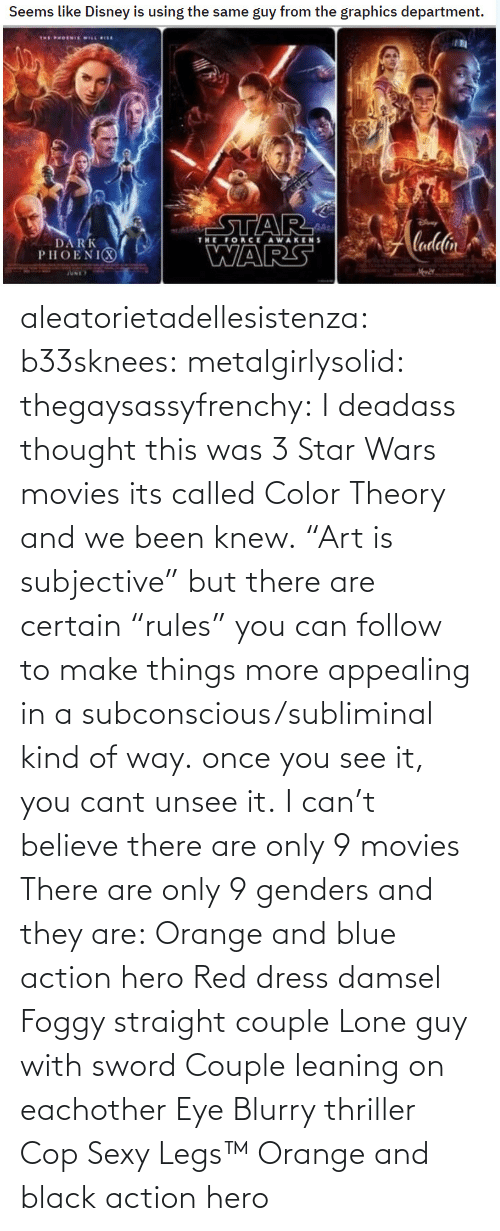 "cop: aleatorietadellesistenza: b33sknees:  metalgirlysolid:  thegaysassyfrenchy: I deadass thought this was 3 Star Wars movies  its called Color Theory and we been knew. ""Art is subjective"" but there are certain ""rules"" you can follow to make things more appealing in a subconscious/subliminal kind of way. once you see it, you cant unsee it.   I can't believe there are only 9 movies    There are only 9 genders and they are: Orange and blue action hero Red dress damsel Foggy straight couple Lone guy with sword Couple leaning on eachother Eye Blurry thriller Cop Sexy Legs™ Orange and black action hero"