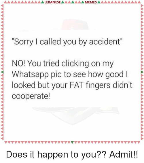 "Aaaaaaaaaa: ALEBANESEA  MEMES  AAAAAAAAAA LEBAN  ""Sorry l called you by accident""  NO! You tried clicking on my  E  Whatsapp pic to see how good I  looked but your FAT fingers didn't E  cooperate! Does it happen to you?? Admit!!"