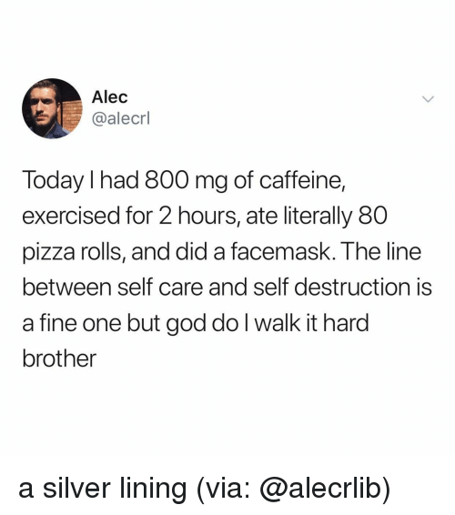 God, Pizza, and Silver: Alec  @alecrl  Today I had 800 mg of caffeine,  exercised for 2 hours, ate literally 80  pizza rolls, and did a facemask. The line  between self care and self destruction is  a fine one but god do l walk it hard  brother a silver lining (via: @alecrlib)