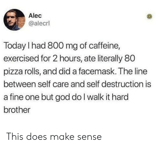 God, Pizza, and Today: Alec  @alecrl  Today I had 800 mg of caffeine,  exercised for 2 hours, ate literally 80  pizza rolls, and did a facemask. The line  between self care and self destruction is  a fine one but god do I walk it hard  brother This does make sense