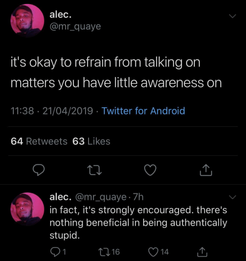 Strongly: alec.  @mr_quaye  it's okay to refrain from talking on  matters you have little awareness on  11:38 21/04/2019 Twitter for Android  64 Retweets 63 Likes  alec. @mr_quaye 7h  in fact, it's strongly encouraged. there's  nothing beneficial in being authentically  stupid  91  16