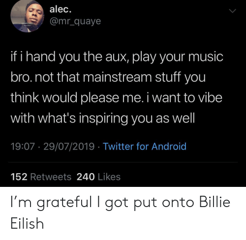 Android, Music, and Twitter: alec.  @mr_quaye  URBAN GRILL  ha  if i hand you the aux, play your music  bro.not that mainstream stuff you  think would please me. i want to vibe  with what's inspiring you as well  19:07 29/07/2019 Twitter for Android  152 Retweets 240 Likes I'm grateful I got put onto Billie Eilish