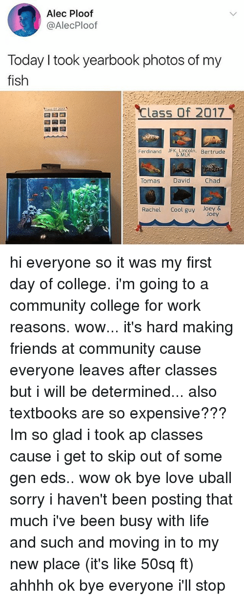 moving in: Alec Ploof  @AlecPloof  Today I took yearbook photos of my  fish  Class Of 2017  Ferdinand JFK.Lincoln. Bertrude  & MLK  Tomas  David  Chad  Rachel Cool guy Joey&  Joey hi everyone so it was my first day of college. i'm going to a community college for work reasons. wow... it's hard making friends at community cause everyone leaves after classes but i will be determined... also textbooks are so expensive??? Im so glad i took ap classes cause i get to skip out of some gen eds.. wow ok bye love uball sorry i haven't been posting that much i've been busy with life and such and moving in to my new place (it's like 50sq ft) ahhhh ok bye everyone i'll stop