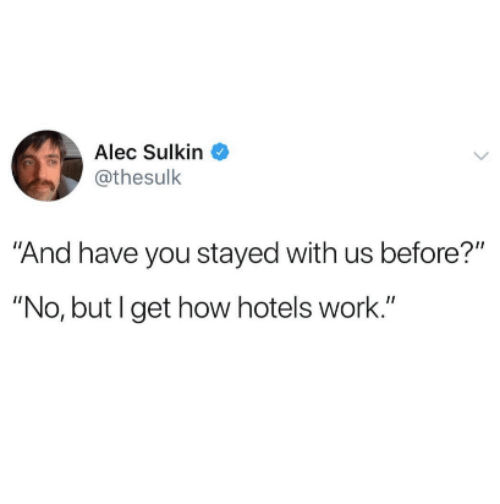 "Work, How, and Alec: Alec Sulkin  @thesulk  And have you stayed with us before?""  ""No, but I get how hotels work."""
