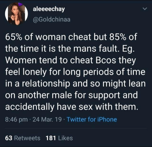 Iphone, Lean, and Memes: aleeeechay  @Goldchinaa  65% of woman cheat but 85% of  the time it is the mans fault. Eg  Women tend to cheat Bcos they  feel lonely for long periods of time  in a relationship and so might lean  on another male for support and  accidentally have sex with them  8:46 pm 24 Mar. 19 Twitter for iPhone  63 Retweets 181 Likes