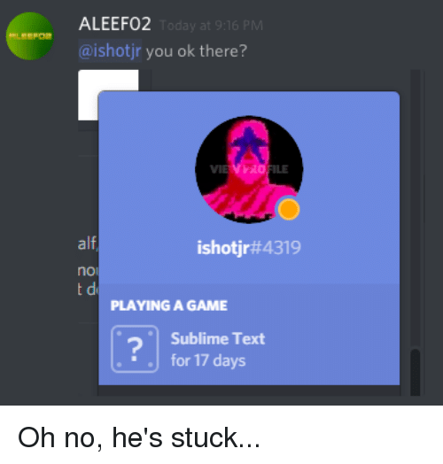 Sublime, Game, and Text: ALEEF02  Today at 9:16 PM  SFOR  @ishotjr you ok there?  PRO  ILE  alf  ishotjr#4319  noi  PLAYING A GAME  Sublime Text  for 17 days Oh no, he's stuck...