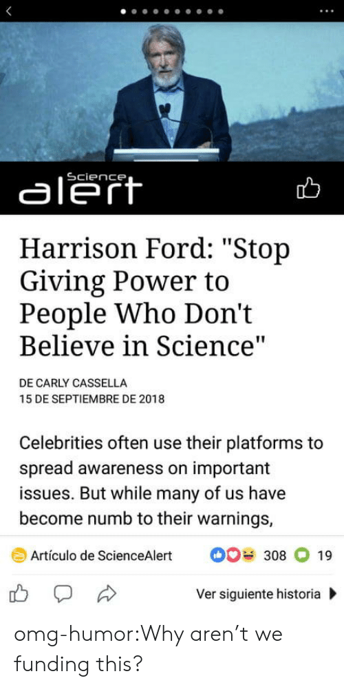 """carly: aleft  Harrison Ford: """"Stop  Giving Power to  People Who Don't  Believe in Science  DE CARLY CASSELLA  15 DE SEPTIEMBRE DE 2018  Celebrities often use their platforms to  spread awareness on important  issues. But while many of us have  become numb to their warnings,  Artículo de ScienceAlert308 19  Ver siguiente historia omg-humor:Why aren't we funding this?"""