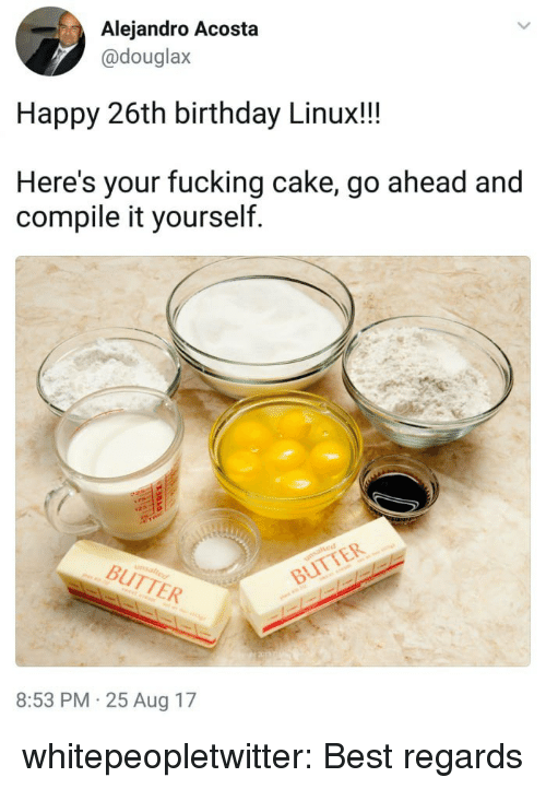 Birthday, Fucking, and Tumblr: Alejandro Acosta  @douglax  Happy 26th birthday Linux!!  Here's your fucking cake, go ahead and  compile it yourself  BUTTER  BUTTER  8:53 PM 25 Aug 17 whitepeopletwitter:  Best regards
