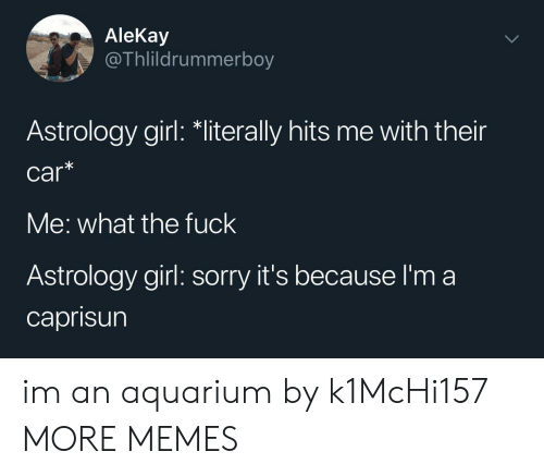 Aquarium: AleKay  @Thlildrummerboy  Astrology girl: *literally hits me with their  car*  Me: what the fuck  Astrology girl: sorry it's because I'm a  caprisun im an aquarium by k1McHi157 MORE MEMES