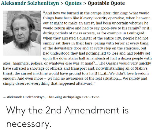 """Paling: Aleksandr Solzhenitsyn > Quotes> Quotable Quote  """"And how we burned in the camps later, thinking: What would  things have been like if every Security operative, when he went  out at night to make an arrest, had been uncertain whether he  would return alive and had to say good-bye to his family? Or if,  during periods of mass arrests, as for example in Leningrad,  when they arrested a quarter of the entire city, people had not  simply sat there in their lairs, paling with terror at every bang  of the downstairs door and at every step on the staircase, but  had understood they had nothing left to lose and had boldly set  up in the downstairs hall an ambush of half a dozen people with  axes, hammers, pokers, or whatever else was at hand?... The Organs would very quickly  have suffered a shortage of officers and transport and, notwithstanding all of Stalin's  thirst, the cursed machine would have ground to a halt! If...if...We didn't love freedom  enough. And even more - we had no awareness of the real situation.... We purely and  simply deserved everything that happened afterward.""""  Aleksandr 1. Solzhenitsyn, The Gulag Archipelago 1918-1956 Why the 2nd Amendment is necessary."""
