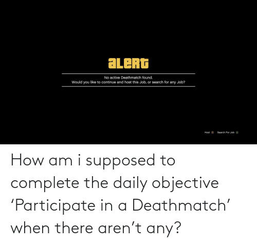 Search, How, and Job: ALERG  No active Deathmatch found.  Would you like to continue and host this Job, or search for any Job?  Host B  Search For Job A How am i supposed to complete the daily objective 'Participate in a Deathmatch' when there aren't any?