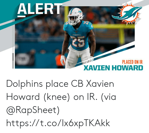 Knee: ALERT  Dolphins  PLACED ON IR  XAVIEN HOWARD Dolphins place CB Xavien Howard (knee) on IR. (via @RapSheet) https://t.co/Ix6xpTKAkk
