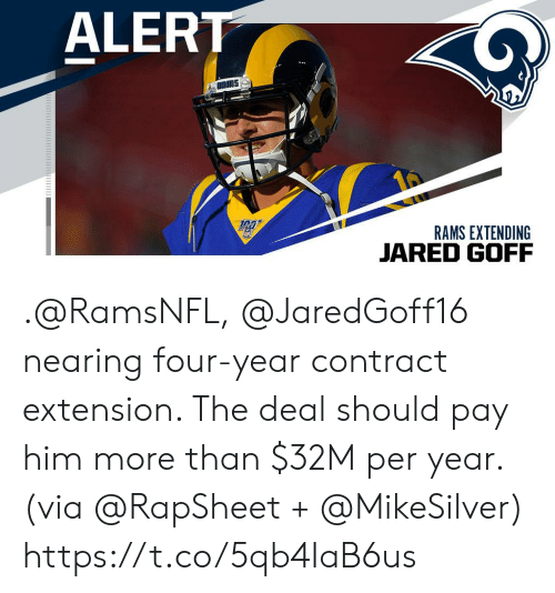 Jared: ALERT  RAMS EXTENDING  JARED GOFF .@RamsNFL, @JaredGoff16 nearing four-year contract extension. The deal should pay him more than $32M per year. (via @RapSheet + @MikeSilver) https://t.co/5qb4IaB6us