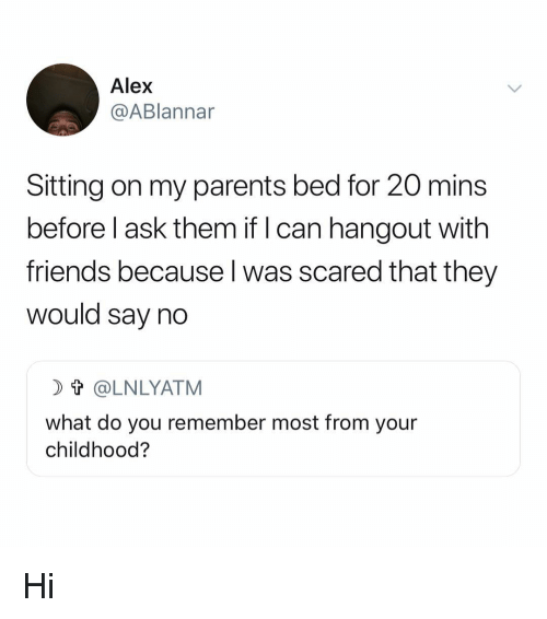 No T: Alex  @ABlannar  Sitting on my parents bed for 20 mins  before l ask them if I can hangout with  friends because l was scared that they  would say no  t @LNLYATM  what do you remember most from your  childhood? Hi