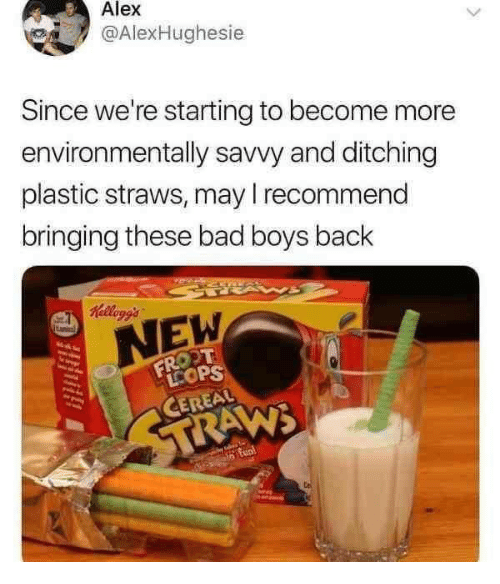 Bad, Bad Boys, and Dank: Alex  @AlexHughes.e  Since we're starting to become more  environmentally savvy and ditching  plastic straws, may I recommend  bringing these bad boys back  NEW  CEREAL
