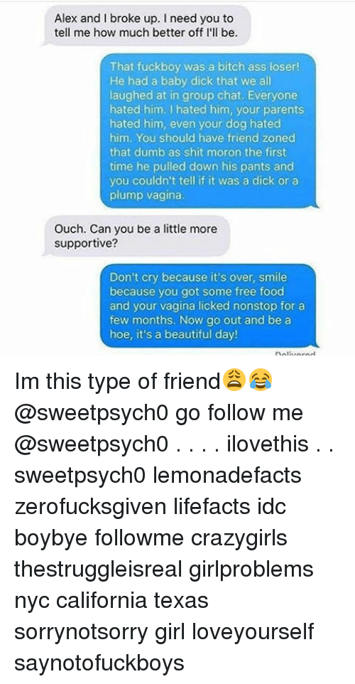 Dogs, Dumb, and Food: Alex and I broke up. I need you to  tell me how much better off I'll be.  That fuckboy was a bitch ass loser!  He had a baby dick that we all  laughed at in group chat. Everyone  hated him. I hated him, your parents  hated him, even your dog hated  him. You should have friend zoned  that dumb as shit moron the first  time he pulled down his pants and  you couldn't tell if it was a dick or a  plump vagina.  Ouch. Can you be a little more  supportive?  Don't cry because it's over, smile  because you got some free food  and your vagina licked nonstop for a  few months. Now go out and be a  hoe, it's a beautiful day! Im this type of friend😩😂 @sweetpsych0 go follow me @sweetpsych0 . . . . ilovethis . . sweetpsych0 lemonadefacts zerofucksgiven lifefacts idc boybye followme crazygirls thestruggleisreal girlproblems nyc california texas sorrynotsorry girl loveyourself saynotofuckboys