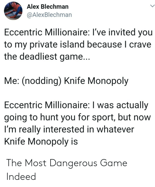 Most Dangerous: Alex Blechman  @AlexBlechman  Eccentric Millionaire: I've invited you  to my private island because I crave  the deadliest game...  Me: (nodding) Knife Monopoly  Eccentric Millionaire: I was actually  going to hunt you for sport, but now  I'm really interested in whatever  Knife Monopoly is The Most Dangerous Game Indeed