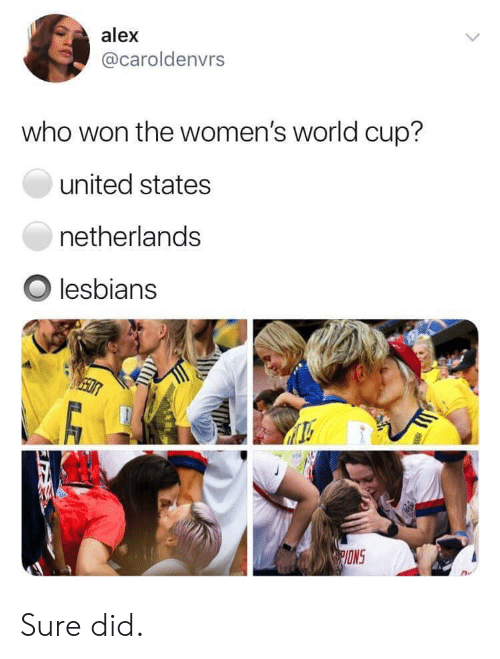 World Cup, Netherlands, and United: alex  @caroldenvrs  who won the women's world cup?  united states  netherlands  Olesbians  ONS Sure did.