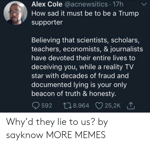 Cole: Alex Cole @acnewsitics 17h  How sad it must be to be a Trump  supporter  Believing that scientists, scholars,  teachers, economists, & journalists  have devoted their entire lives to  deceiving you, while a reality TV  star with decades of fraud and  documented lying is your only  beacon of truth & honesty.  t28.964 25,2K  25,2K 1  592 Why'd they lie to us? by sayknow MORE MEMES