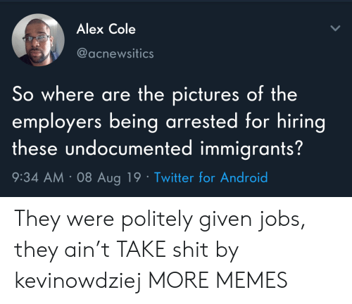 Cole: Alex Cole  @acnewsitics  So where are the pictures of the  employers being arrested for hiring  these undocumented immigrants?  9:34 AM 08 Aug 19 Twitter for Android They were politely given jobs, they ain't TAKE shit by kevinowdziej MORE MEMES