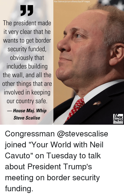 """Memes, News, and Whip: Alex Edelman/picture-alliance/dpa/AP Images  The president made  it very clear that he  wants to get border  security funded,  obviously that  includes building  the wall, and all the  other things that are  involved in keeping  our country safe.  House Maj. Whip  Steve Scalise  FOX  NEWS  chan ne I Congressman @stevescalise joined """"Your World with Neil Cavuto"""" on Tuesday to talk about President Trump's meeting on border security funding."""